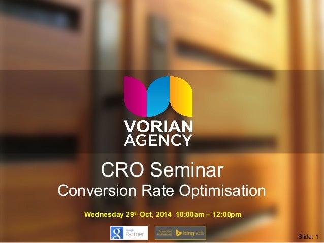 CRO Seminar  Conversion Rate Optimisation  Wednesday 29th Oct, 2014 10:00am – 12:00pm  Slide: 1