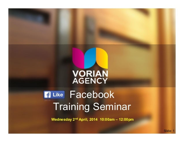 Facebook Training Seminar Wednesday 2nd April, 2014 10:00am – 12:00pm Slide: 1
