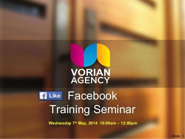 Facebook Training Seminar Wednesday 7th May, 2014 10:00am – 12:00pm Slide: 1