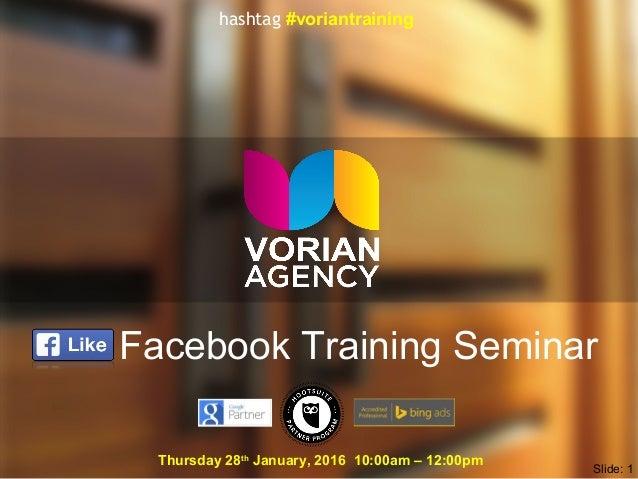 Facebook Training Seminar Thursday 28th January, 2016 10:00am – 12:00pm Slide: 1 hashtag #voriantraining