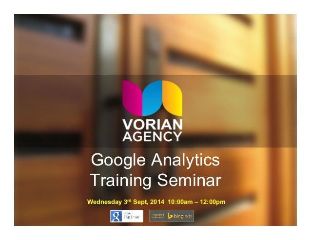 Google Analytics  Training Seminar  Wednesday 3rd Sept, 2014 10:00am – 12:00pm