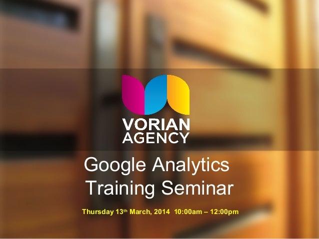 Google Analytics Training Seminar Thursday 13th March, 2014 10:00am – 12:00pm