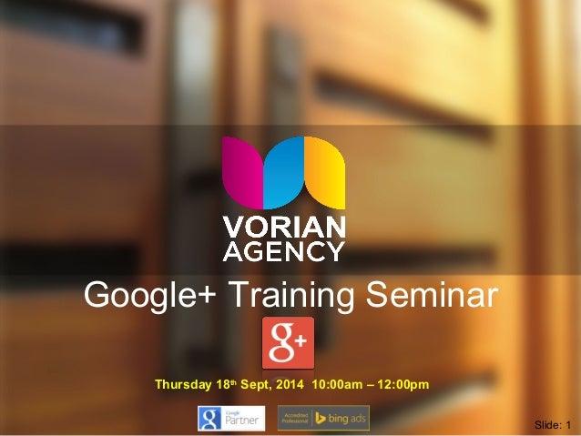Google+ Training Seminar  Thursday 18th Sept, 2014 10:00am – 12:00pm  Slide: 1