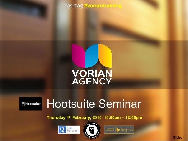 Hootsuite Seminar Thursday 4th February, 2016 10:00am – 12:00pm Slide: 1 hashtag #voriantraining