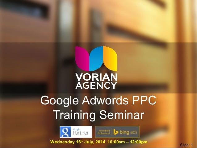 Google Adwords PPC Training Seminar Wednesday 16th July, 2014 10:00am – 12:00pm Slide: 1