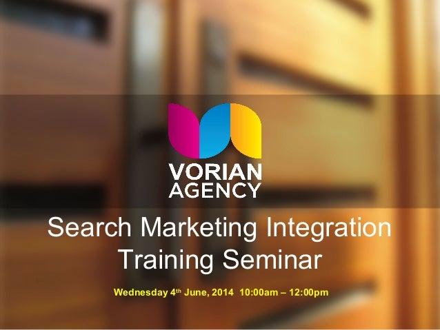 Search Marketing Integration Training Seminar Wednesday 4th June, 2014 10:00am – 12:00pm