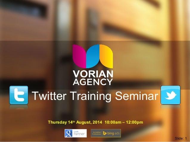 Twitter Training Seminar Thursday 14th August, 2014 10:00am – 12:00pm Slide: 1