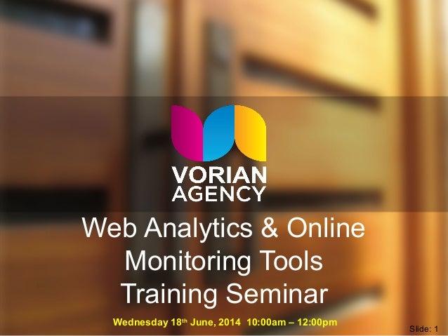 Web Analytics & Online Monitoring Tools Training Seminar Wednesday 18th June, 2014 10:00am – 12:00pm Slide: 1