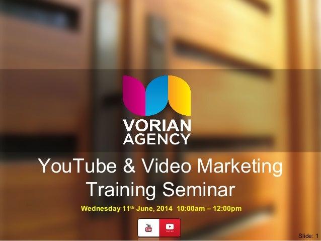 YouTube & Video Marketing Training Seminar Wednesday 11th June, 2014 10:00am – 12:00pm Slide: 1