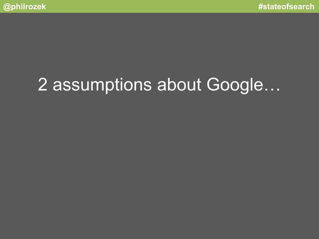 @philrozek #stateofsearch  2 assumptions about Google…