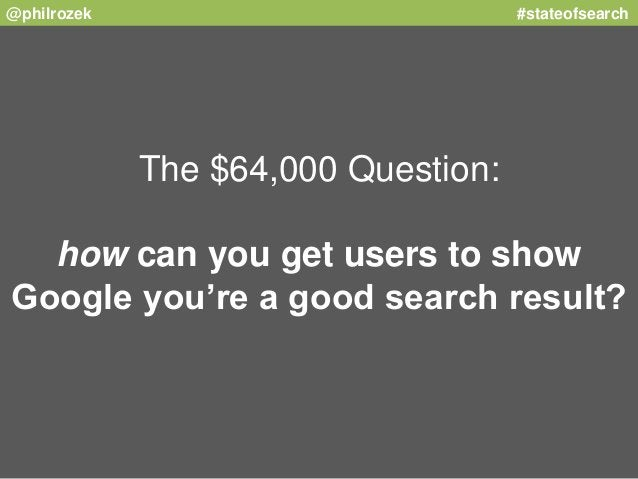 @philrozek #stateofsearch  The $64,000 Question:  how can you get users to show  Google you're a good search result?
