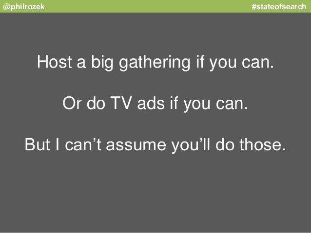 @philrozek #stateofsearch  Host a big gathering if you can.  Or do TV ads if you can.  But I can't assume you'll do those.