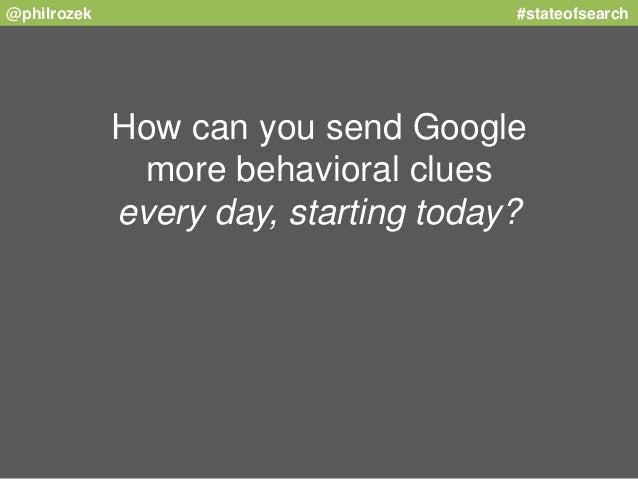 @philrozek #stateofsearch  How can you send Google  more behavioral clues  every day, starting today?