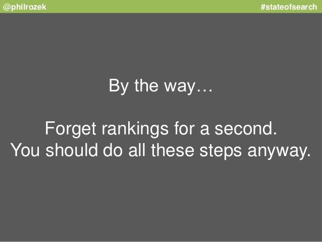@philrozek #stateofsearch  By the way…  Forget rankings for a second.  You should do all these steps anyway.