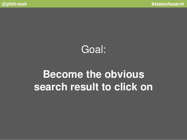 @philrozek #stateofsearch  Goal:  Become the obvious  search result to click on