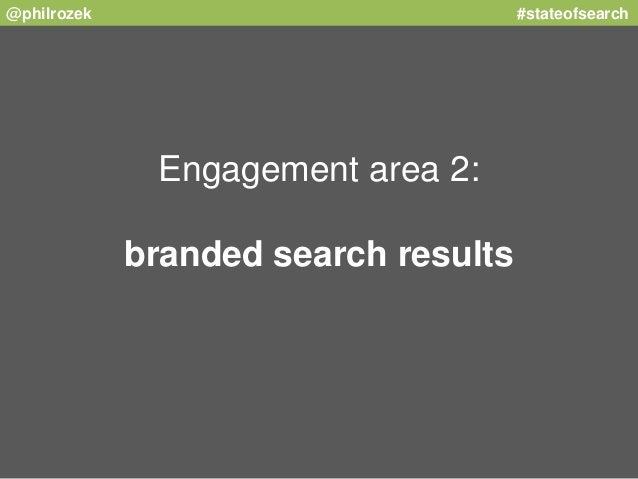 @philrozek #stateofsearch  Engagement area 2:  branded search results