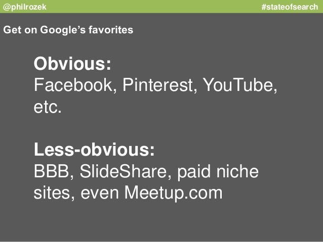 @philrozek #stateofsearch  Get on Google's favorites  Obvious:  Facebook, Pinterest, YouTube,  etc.  Less-obvious:  BBB, S...