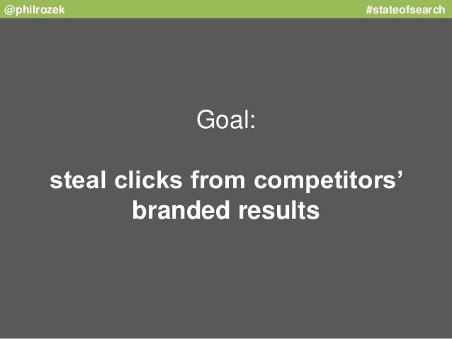 @philrozek #stateofsearch  Goal:  steal clicks from competitors'  branded results