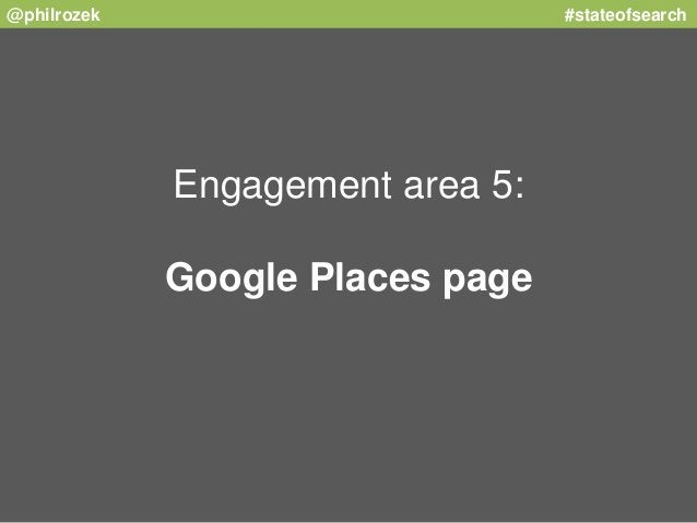 @philrozek #stateofsearch  Engagement area 5:  Google Places page