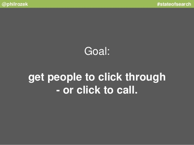 @philrozek #stateofsearch  Goal:  get people to click through  - or click to call.