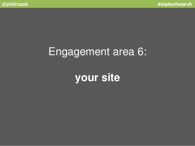@philrozek #stateofsearch  Engagement area 6:  your site