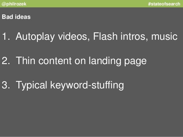 @philrozek #stateofsearch  Bad ideas  1. Autoplay videos, Flash intros, music  2. Thin content on landing page  3. Typical...