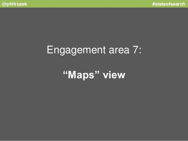 """@philrozek #stateofsearch  Engagement area 7:  """"Maps"""" view"""