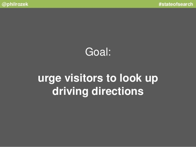 @philrozek #stateofsearch  Goal:  urge visitors to look up  driving directions