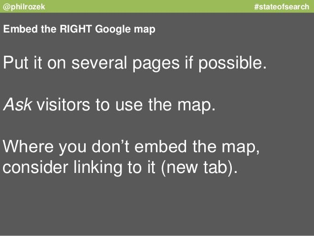 @philrozek #stateofsearch  Embed the RIGHT Google map  Put it on several pages if possible.  Ask visitors to use the map. ...