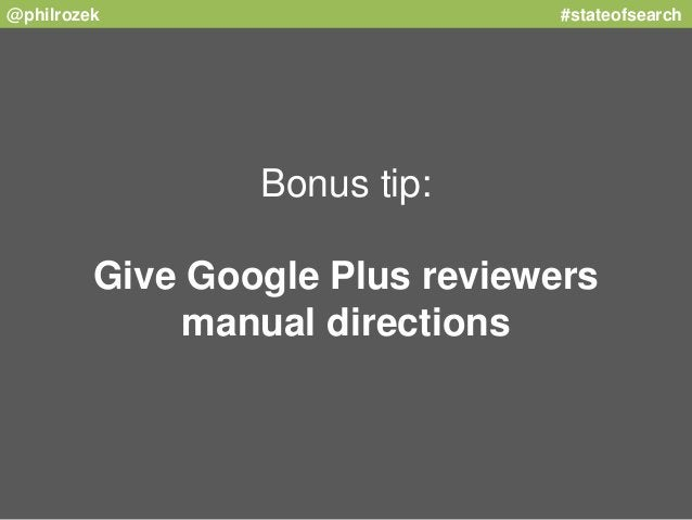 @philrozek #stateofsearch  Bonus tip:  Give Google Plus reviewers  manual directions