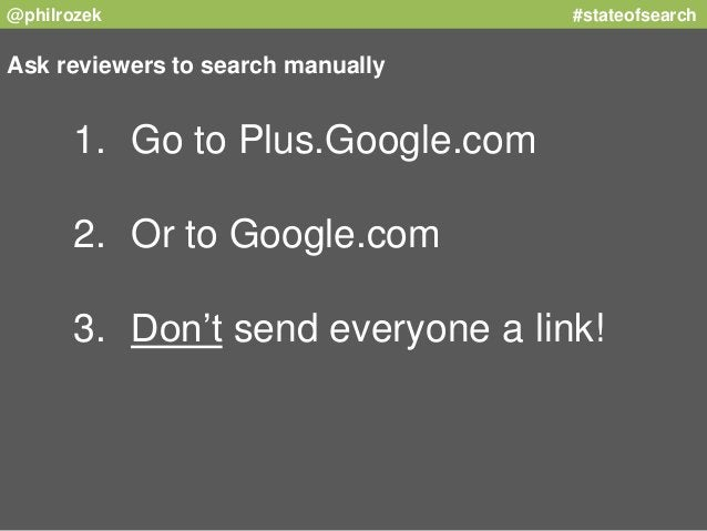 @philrozek #stateofsearch  Ask reviewers to search manually  1. Go to Plus.Google.com  2. Or to Google.com  3. Don't send ...