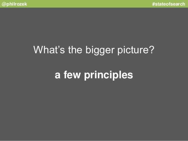 @philrozek #stateofsearch  What's the bigger picture?  a few principles