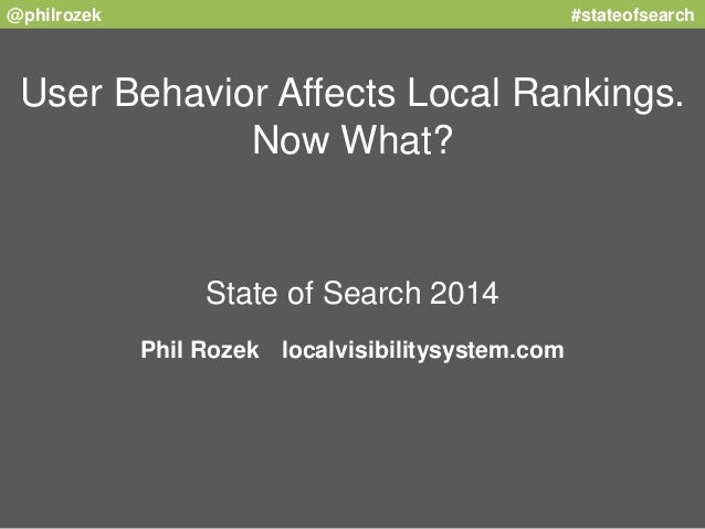 @philrozek #stateofsearch  User Behavior Affects Local Rankings.  Now What?  State of Search 2014  Phil Rozek localvisibil...