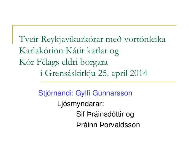 Tveir Reykjavíkurkórar með vortónleika Karlakórinn Kátir karlar og Kór Félags eldri borgara í Grensáskirkju 25. apríl 2014...