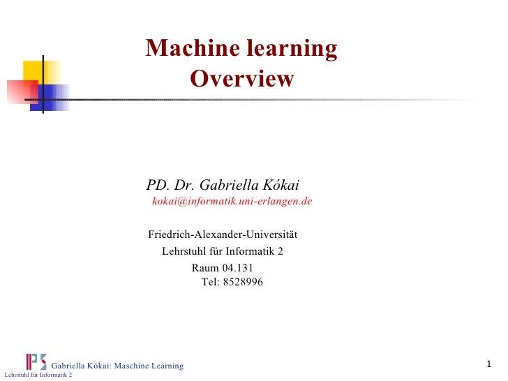 Machine learning  Overview PD. Dr. Gabriella Kókai [email_address] Friedrich-Alexander-Universität Lehrstuhl für Informati...