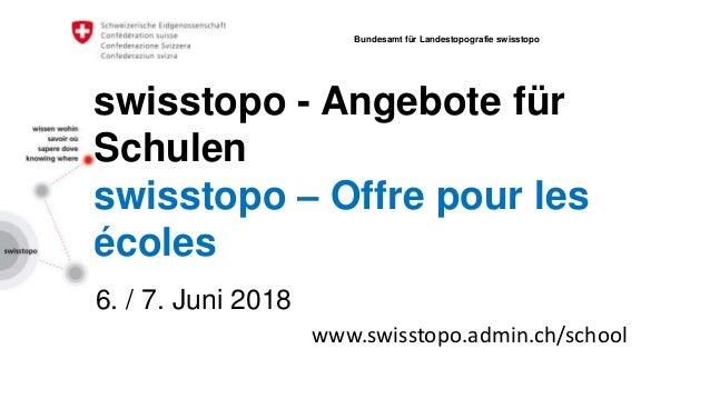 swisstopo - Angebote für Schulen swisstopo – Offre pour les écoles 6. / 7. Juni 2018 Bundesamt für Landestopografie swisst...