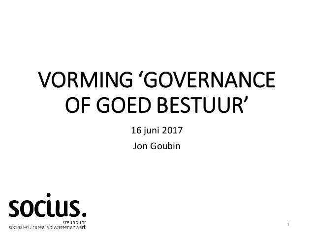 VORMING 'GOVERNANCE OF GOED BESTUUR' 16 juni 2017 Jon Goubin 1
