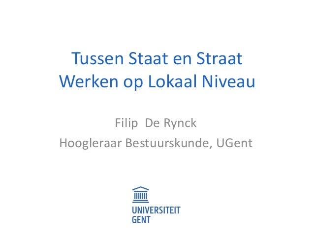 Tussen Staat en Straat Werken op Lokaal Niveau Filip De Rynck Hoogleraar Bestuurskunde, UGent