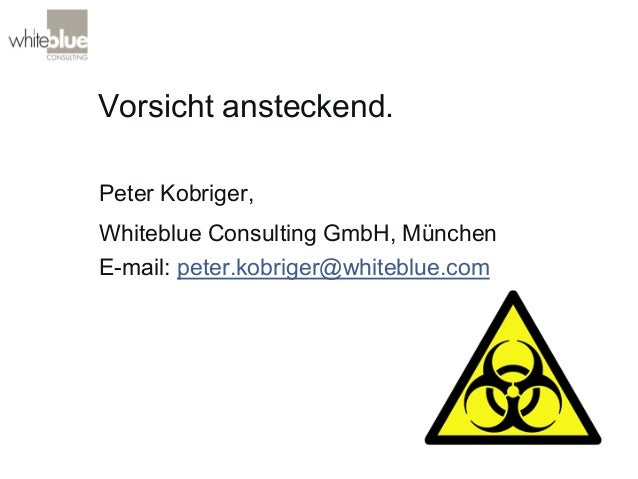 Vorsicht ansteckend. Peter Kobriger, Whiteblue Consulting GmbH, München E-mail: peter.kobriger@whiteblue.com