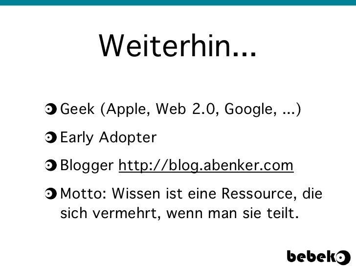 Weiterhin...Geek (Apple, Web 2.0, Google, ...)Early AdopterBlogger http://blog.abenker.comMotto: Wissen ist eine Ressource...