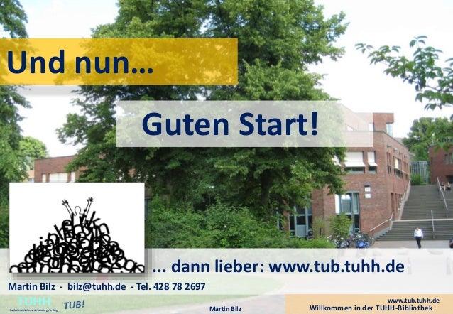 Und nun…  Guten Start!  ... dann lieber: www.tub.tuhh.de  Martin Bilz - bilz@tuhh.de - Tel. 428 78 2697  Willkommen in der...