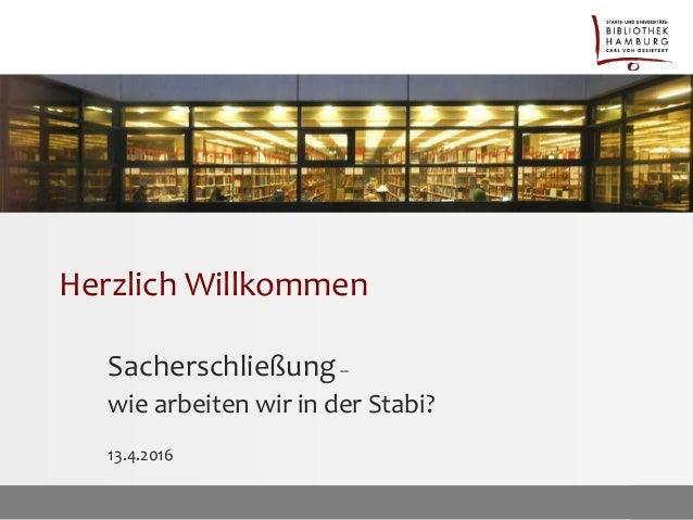 Herzlich Willkommen Sacherschließung– wie arbeiten wir in der Stabi? 13.4.2016