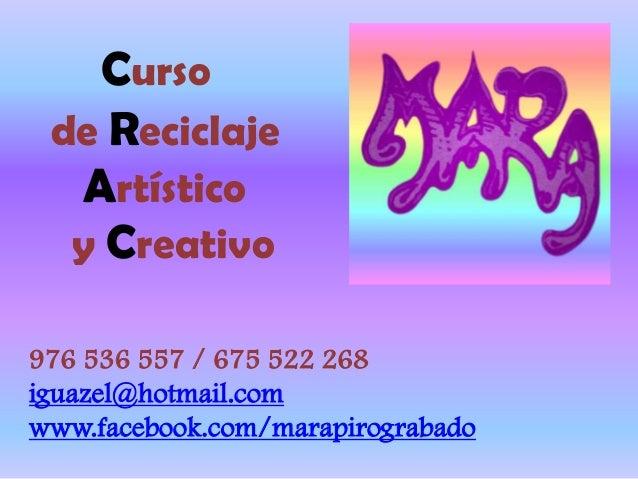Curso de Reciclaje Artístico y Creativo 976 536 557 / 675 522 268 iguazel@hotmail.com www.facebook.com/marapirograbado