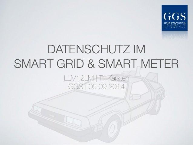 DATENSCHUTZ IM SMART GRID & SMART METER LLM12LM | Till Karsten GGS |05.09.2014