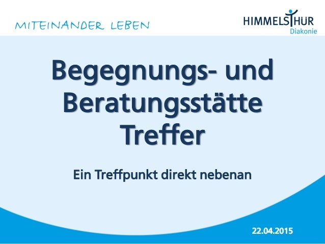 22.04.2015 Begegnungs- und Beratungsstätte Treffer Ein Treffpunkt direkt nebenan