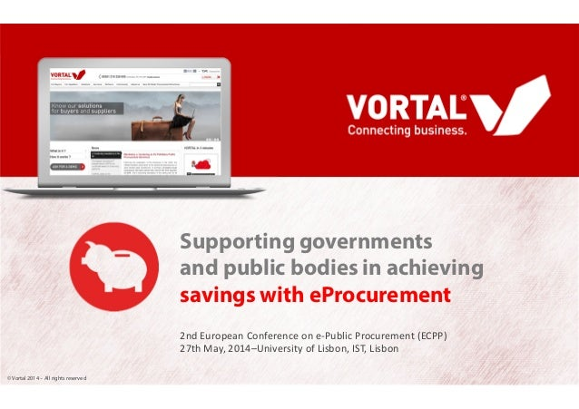 © Vortal 2014 – All rights reserved Supporting governments and public bodies in achieving savings with eProcurement 2nd Eu...
