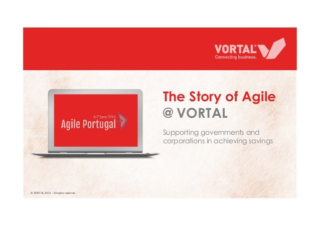 Supporting governments and corporations in achieving savings The Story of Agile @ VORTAL © VORTAL 2014 – All rights reserv...