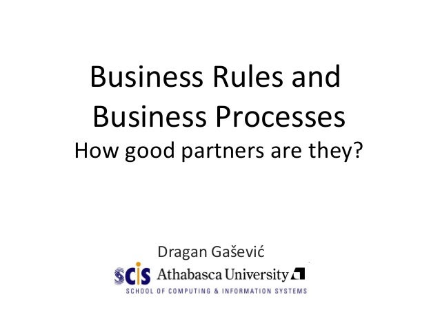 Business Rules and Business Processes How good partners are they? Dragan Gašević