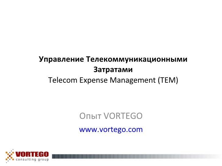 Управление Телекоммуникационными Затратами Telecom Expense Management (TEM) Опыт  VORTEGO www.vortego.com