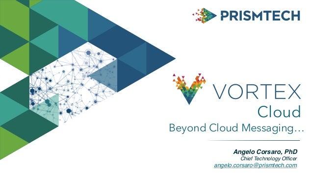 Angelo Corsaro, PhD Chief Technology Officer angelo.corsaro@prismtech.com Beyond Cloud Messaging… Cloud